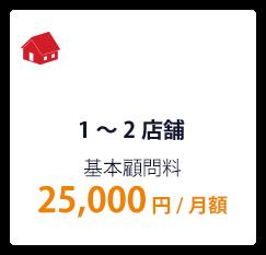 1~2店舗 基本顧問料 25,000円/月額