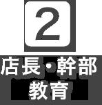 ②店長・幹部教育